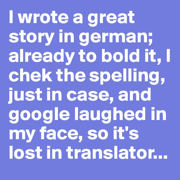 I wrote a great story in german; already to bold it, I chek the spelling, just in case, and google laughed in my face, so it's lost in translator...