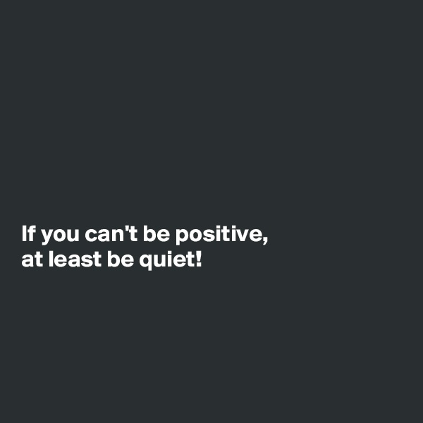 If you can't be positive,  at least be quiet!