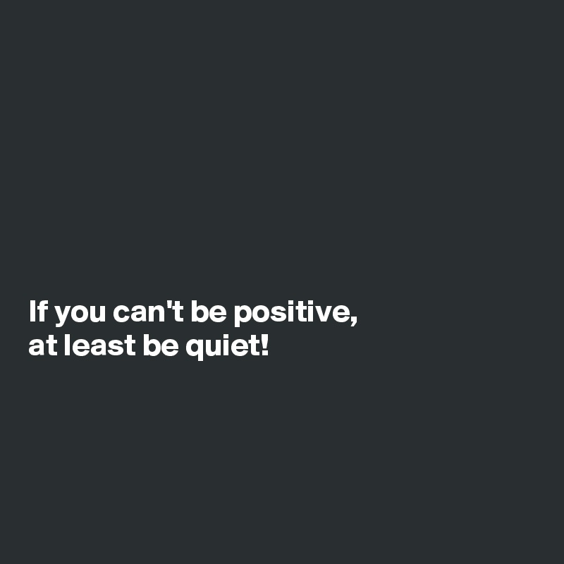 Delicieux If You Canu0027t Be Positive, At Least Be Quiet!