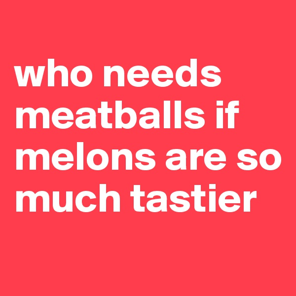 who needs meatballs if melons are so much tastier