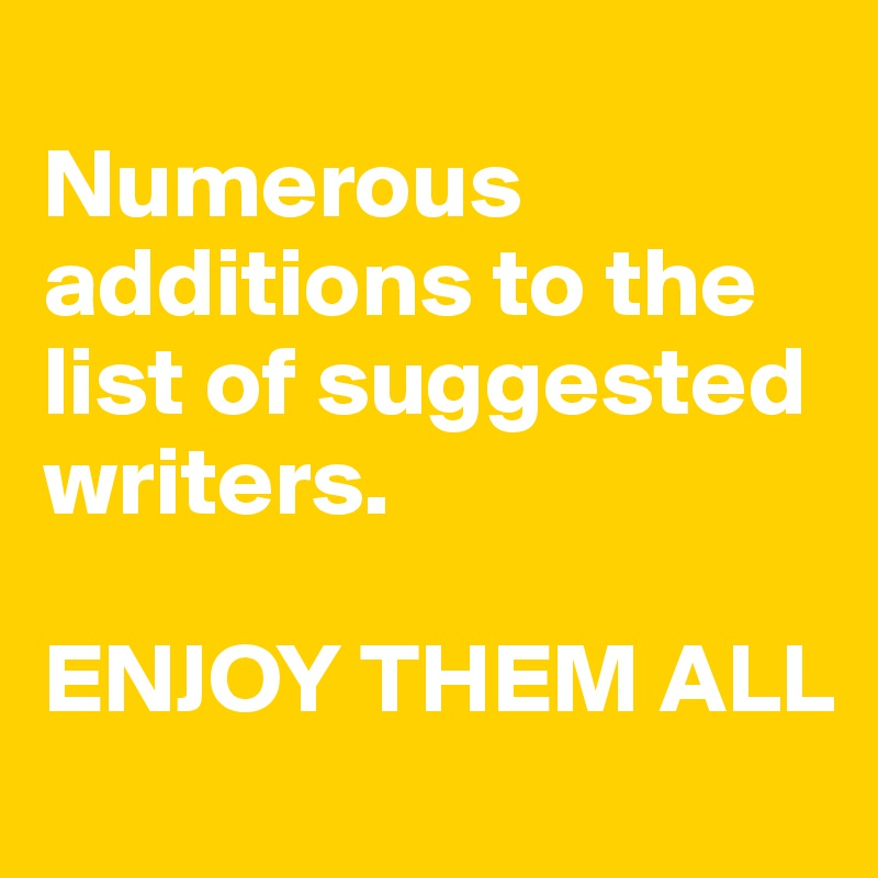 Numerous additions to the list of suggested writers.   ENJOY THEM ALL