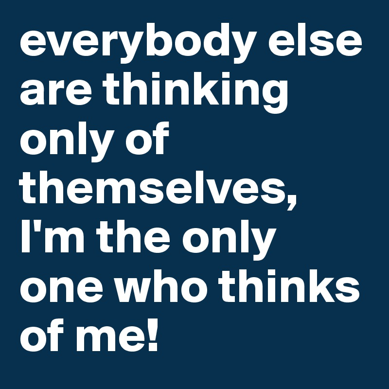 everybody else are thinking only of themselves, I'm the only one who thinks of me!