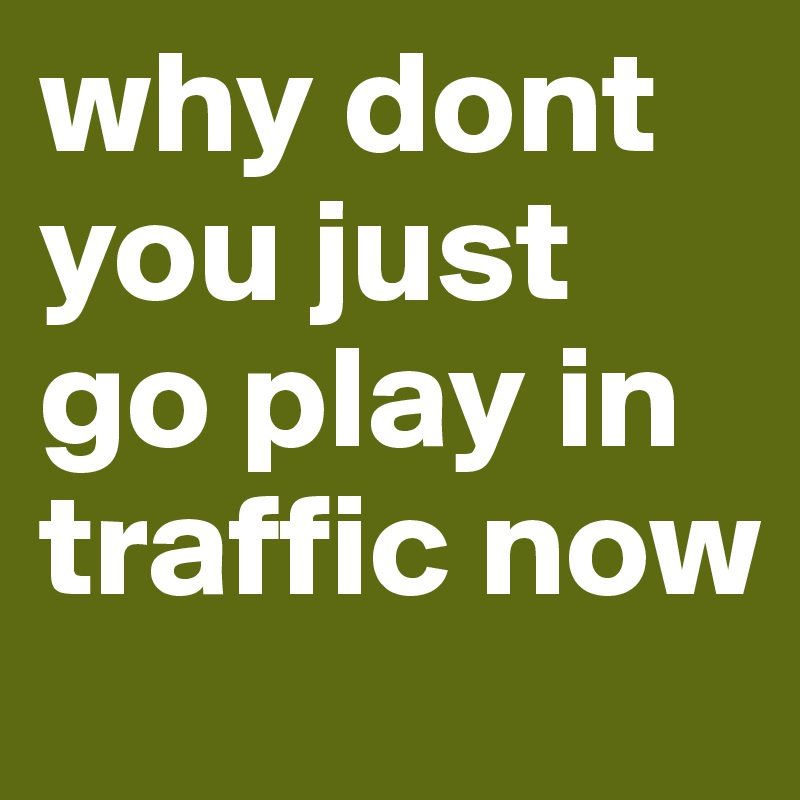 why dont you just go play in traffic now