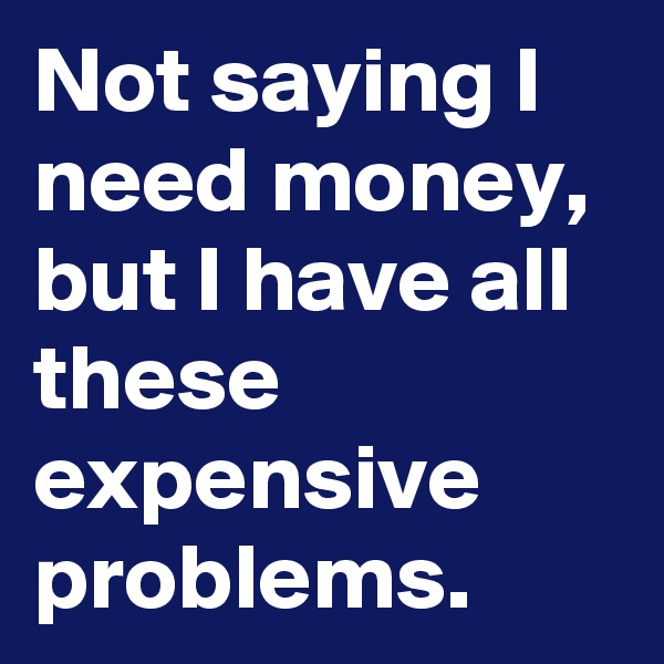 Not saying I need money, but I have all these expensive problems.