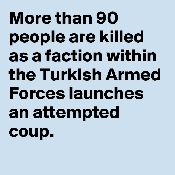 More than 90 people are killed as a faction within the Turkish Armed Forces launches an attempted coup.