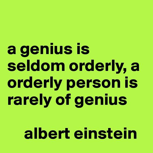 a genius is seldom orderly, a orderly person is rarely of genius       albert einstein