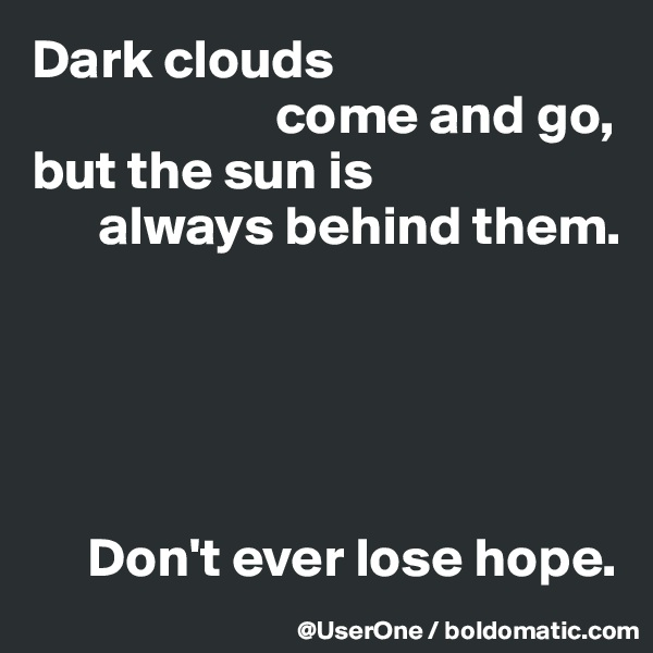 Dark clouds                        come and go, but the sun is       always behind them.           Don't ever lose hope.
