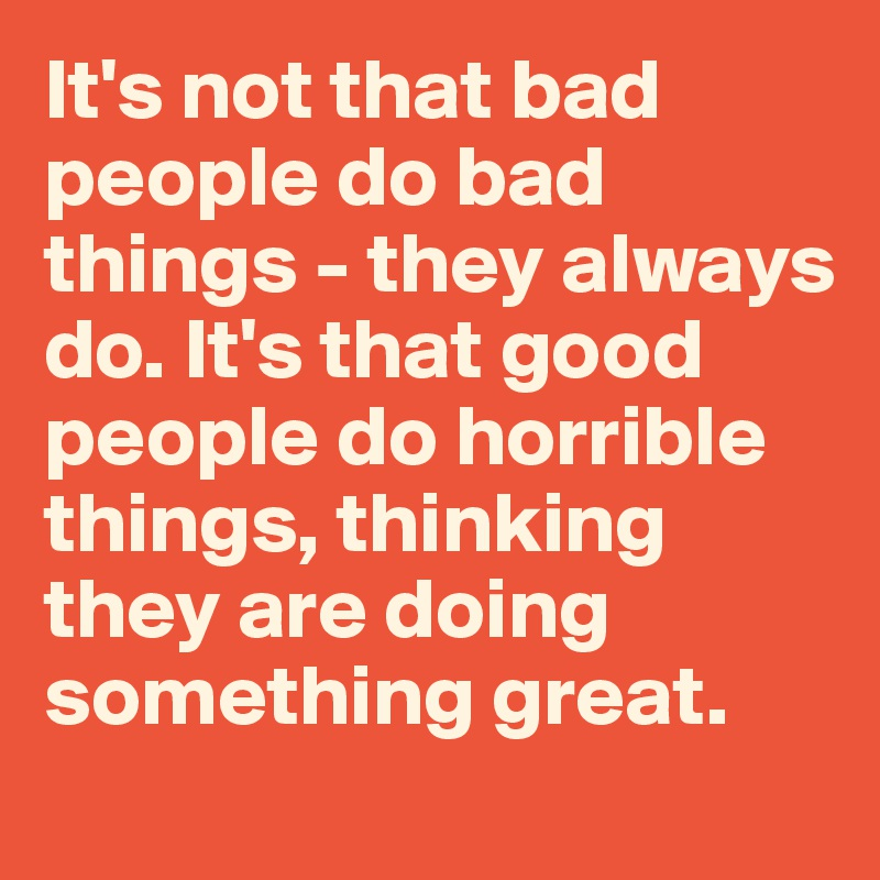 It's not that bad people do bad things - they always do. It's that good people do horrible things, thinking they are doing something great.
