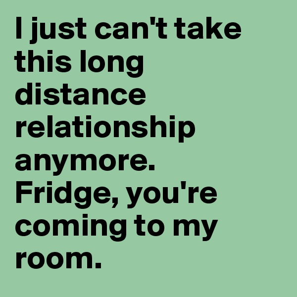 I just can't take this long distance relationship anymore.  Fridge, you're coming to my room.