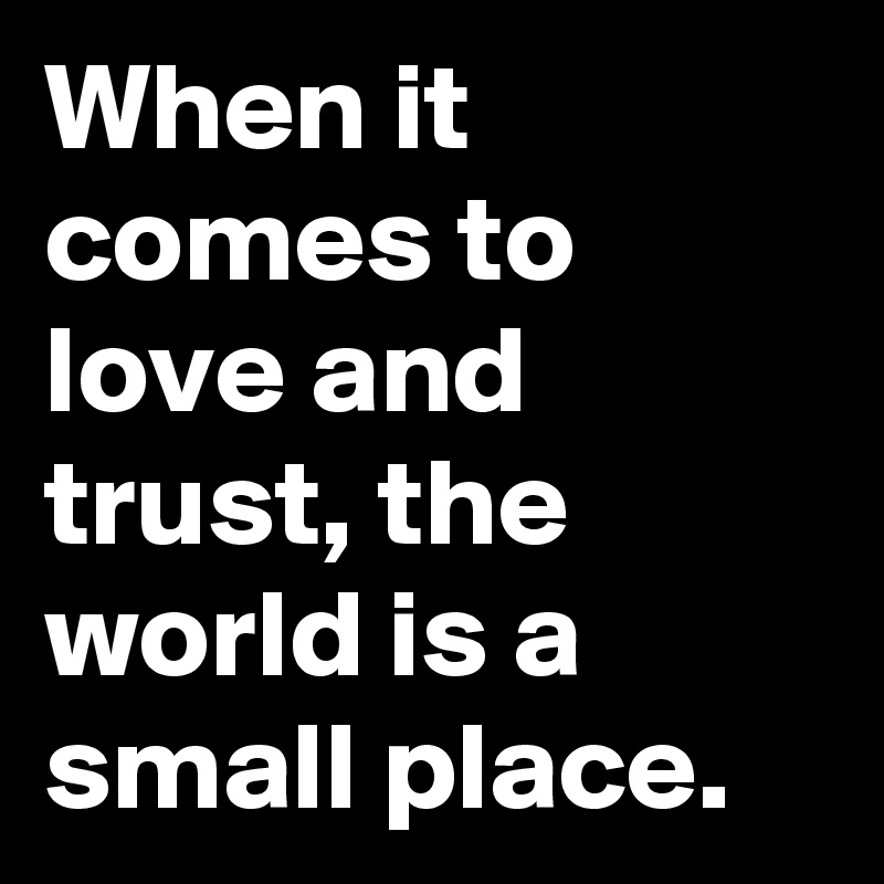 When it comes to love and trust, the world is a small place.