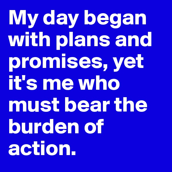 My day began with plans and promises, yet it's me who must bear the burden of action.