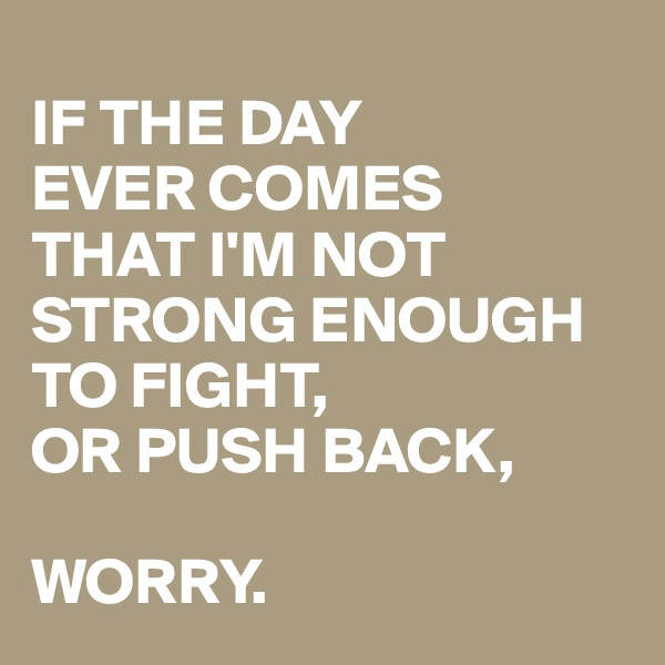IF THE DAY  EVER COMES  THAT I'M NOT STRONG ENOUGH  TO FIGHT,  OR PUSH BACK,   WORRY.