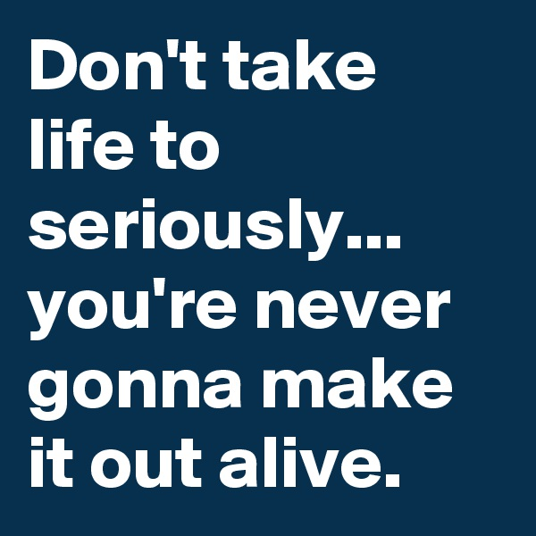 Don't take life to seriously... you're never gonna make it out alive.