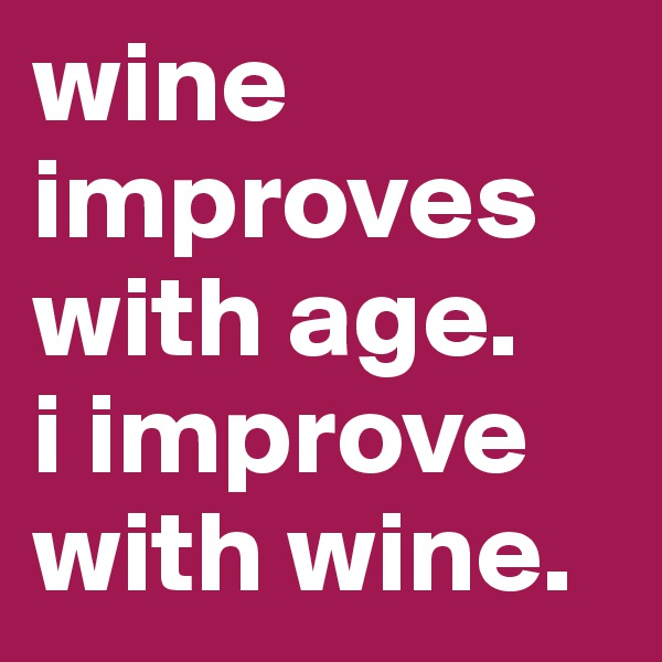 wine improves with age.  i improve  with wine.