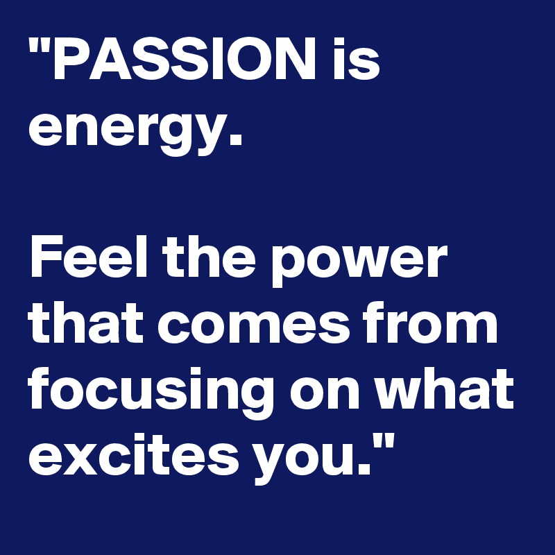 """""""PASSION is energy.  Feel the power that comes from focusing on what excites you."""""""