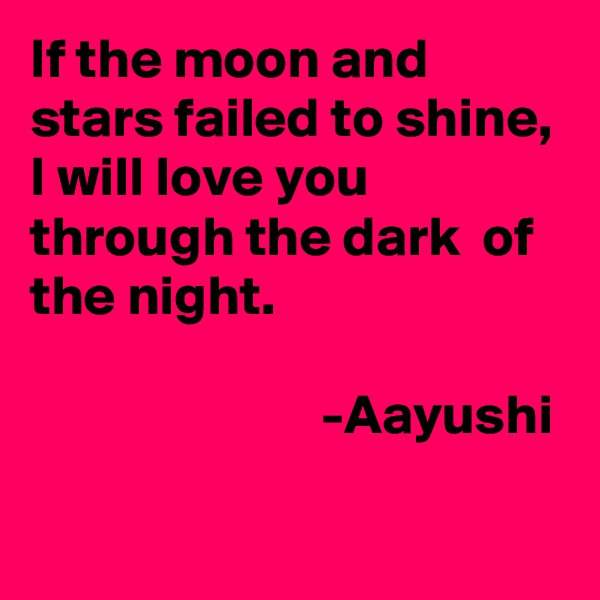 If the moon and stars failed to shine, I will love you through the dark  of the night.                            -Aayushi