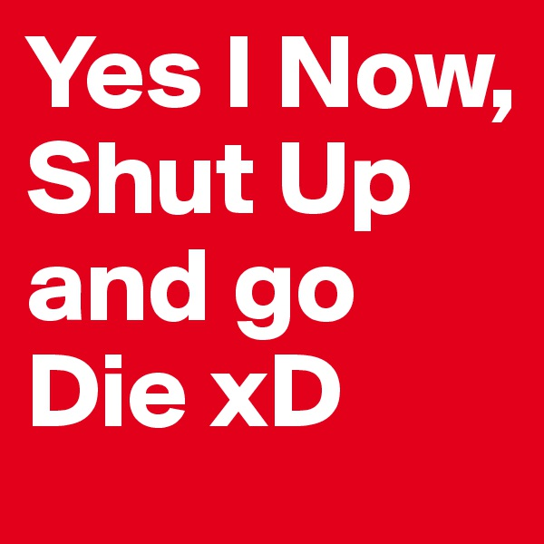 Yes I Now, Shut Up and go Die xD