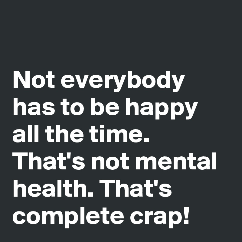 Not everybody has to be happy all the time. That's not mental health. That's complete crap!