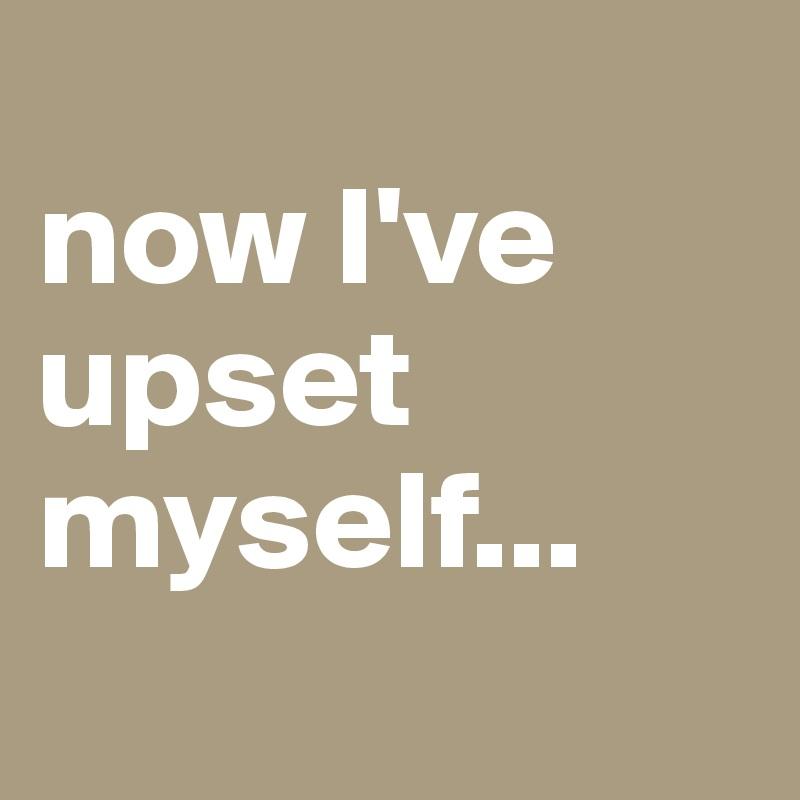 now I've upset myself...
