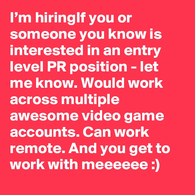 I'm hiringIf you or someone you know is interested in an entry level PR position - let me know. Would work across multiple awesome video game accounts. Can work remote. And you get to work with meeeeee :)