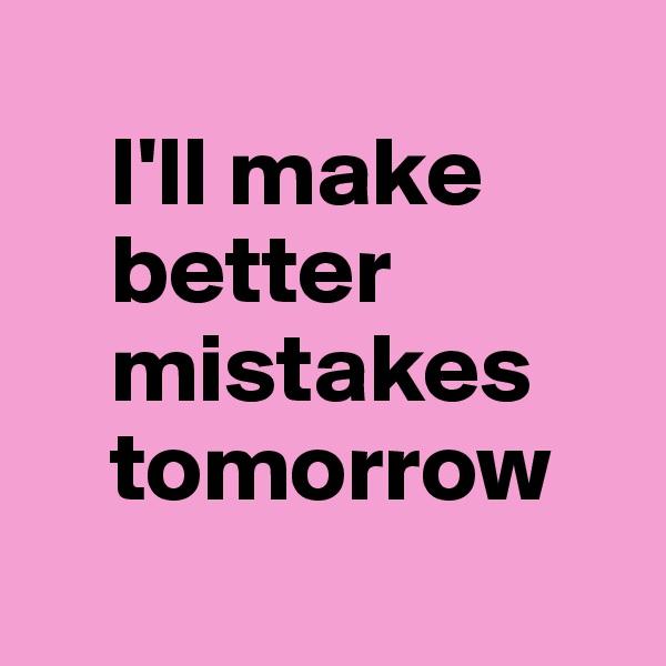 I'll make     better     mistakes     tomorrow