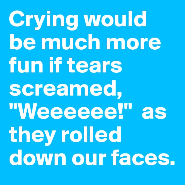 "Crying would be much more fun if tears screamed, ""Weeeeee!""  as they rolled down our faces."