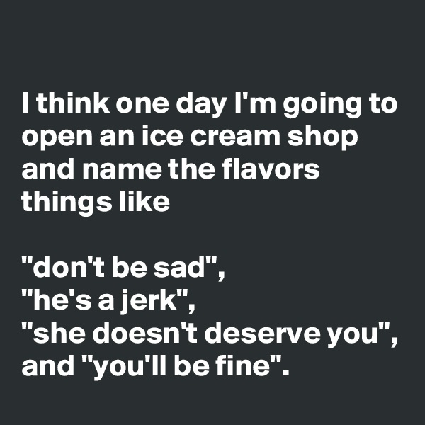 "I think one day I'm going to open an ice cream shop and name the flavors things like  ""don't be sad"", ""he's a jerk"", ""she doesn't deserve you"", and ""you'll be fine""."