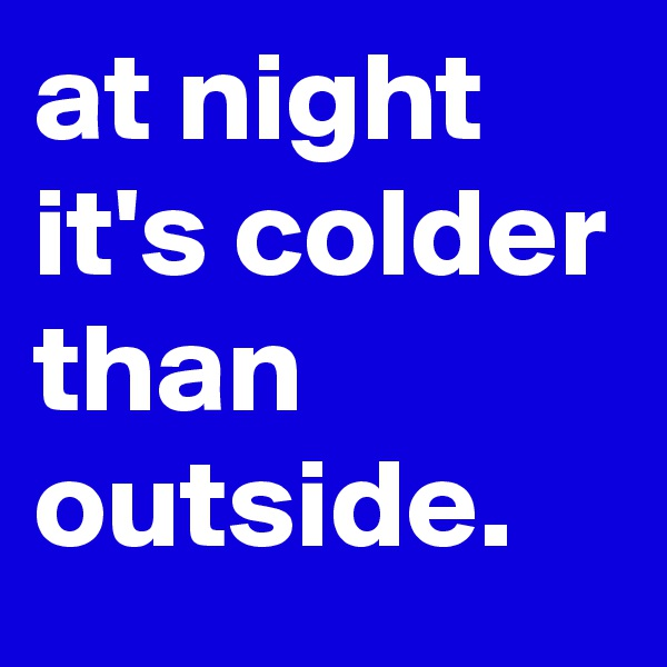 at night it's colder than outside.