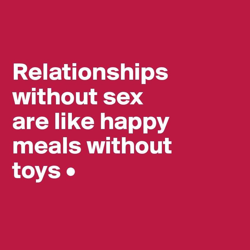 Relationships without sex are like happy meals without toys •