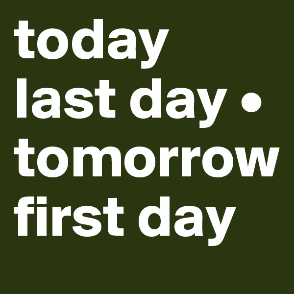 today last day • tomorrow first day
