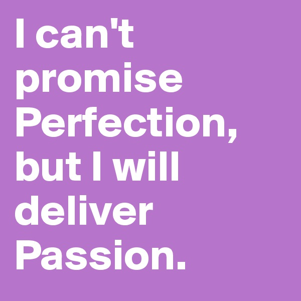 I can't promise Perfection, but I will deliver Passion.