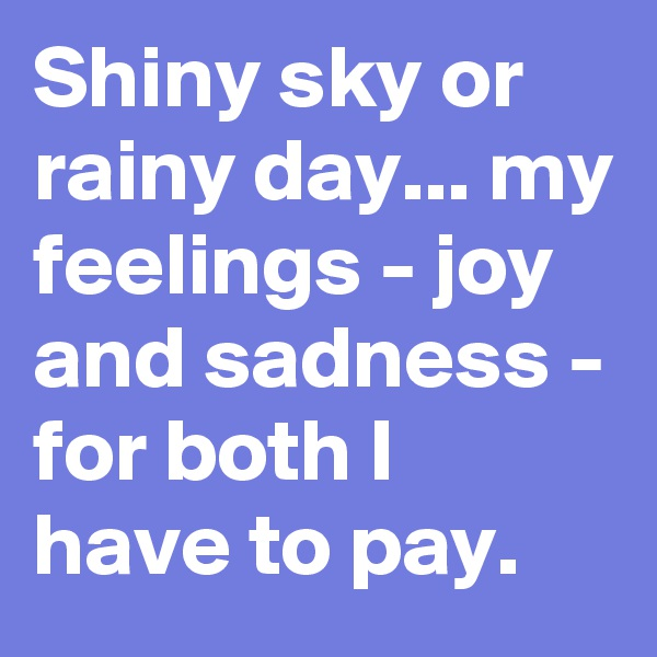 Shiny sky or rainy day... my feelings - joy and sadness - for both I have to pay.