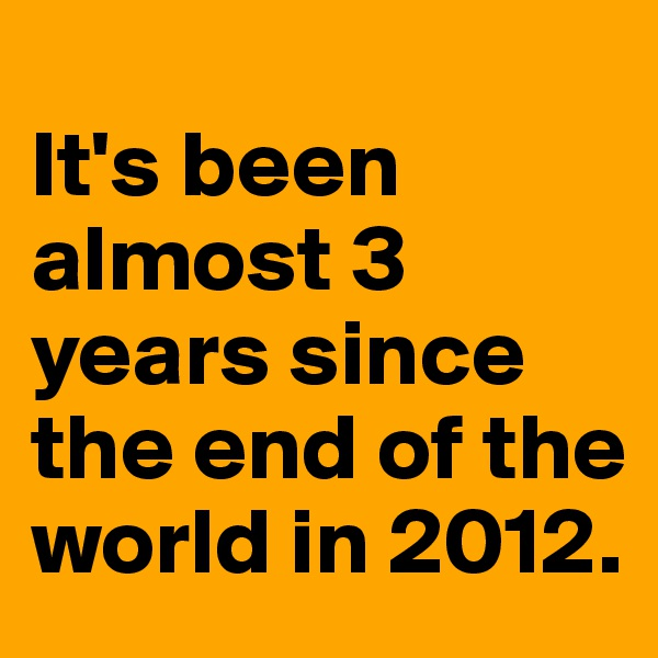 It's been almost 3 years since the end of the world in 2012.