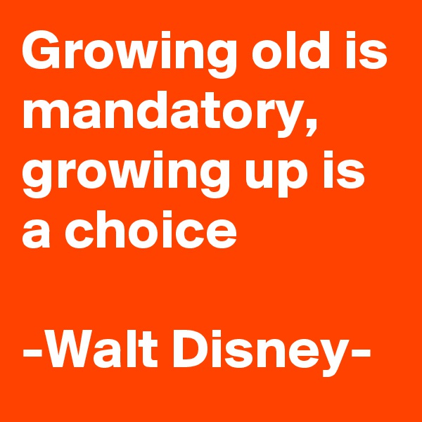Growing old is mandatory,  growing up is a choice  -Walt Disney-