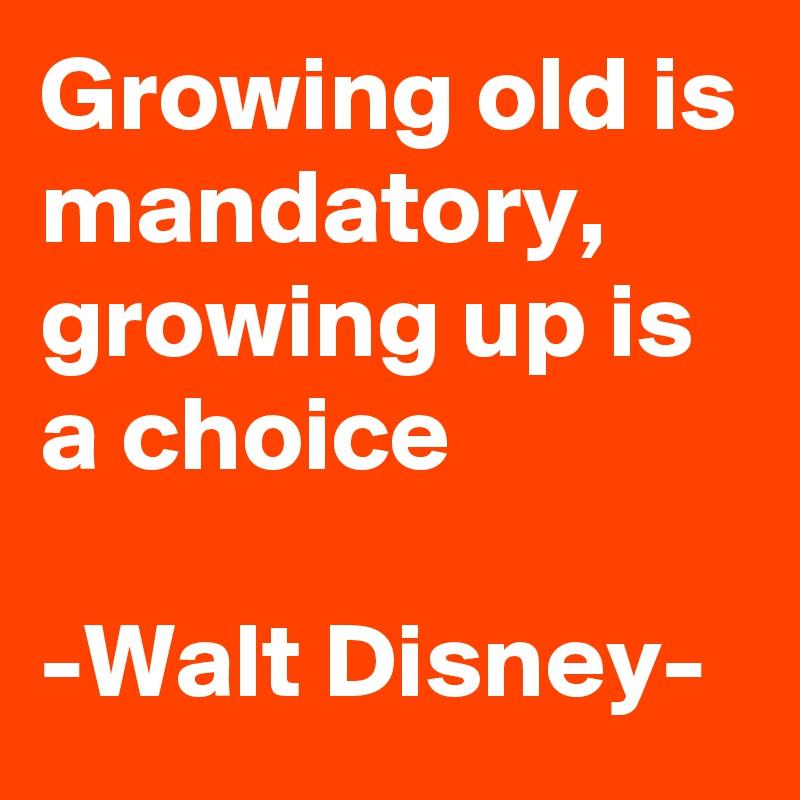 Growing old is mandatory,  growing up is a choice  -Walt Disney-