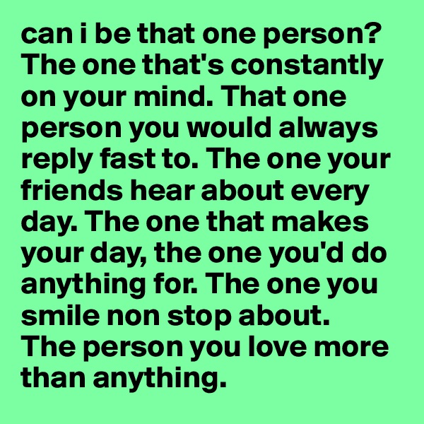 can i be that one person? The one that's constantly on your mind. That one person you would always reply fast to. The one your friends hear about every day. The one that makes your day, the one you'd do anything for. The one you smile non stop about.  The person you love more than anything.