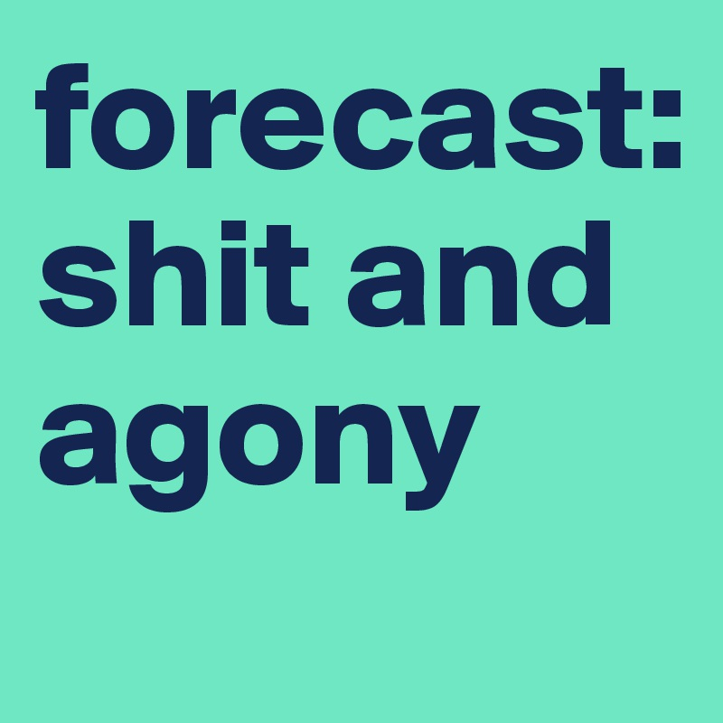 forecast: shit and agony