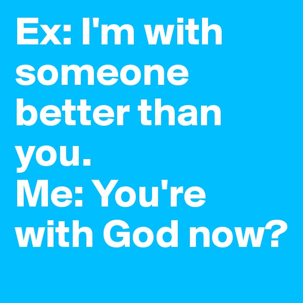 Ex: I'm with someone better than you. Me: You're with God now?