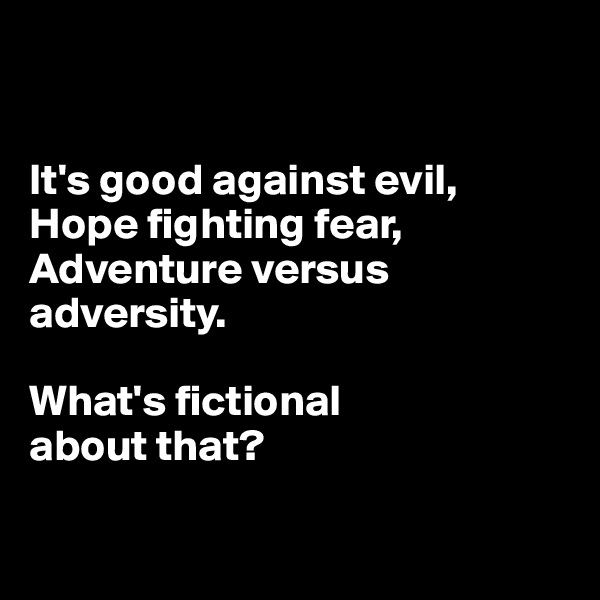 It's good against evil, Hope fighting fear, Adventure versus adversity.   What's fictional  about that?
