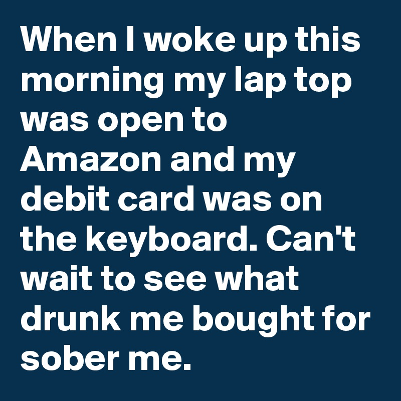 When I woke up this morning my lap top was open to Amazon and my debit card was on the keyboard. Can't wait to see what drunk me bought for sober me.