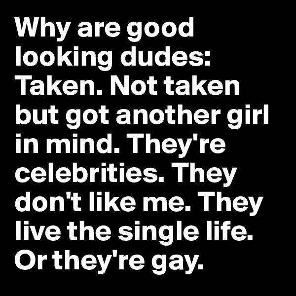 Why are good looking dudes:  Taken. Not taken but got another girl in mind. They're celebrities. They don't like me. They live the single life. Or they're gay.