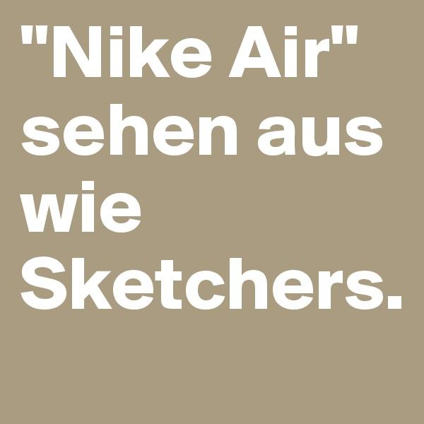 """Nike Air"" sehen aus wie Sketchers."