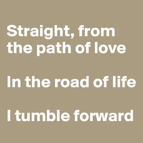 Straight, from the path of love  In the road of life  I tumble forward