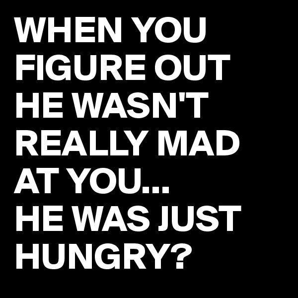 WHEN YOU FIGURE OUT HE WASN'T REALLY MAD AT YOU... HE WAS JUST HUNGRY?