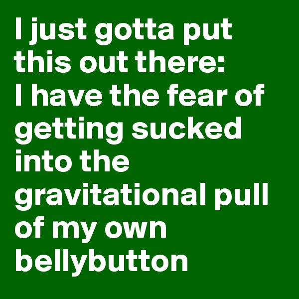 I just gotta put this out there:  I have the fear of getting sucked into the gravitational pull of my own bellybutton