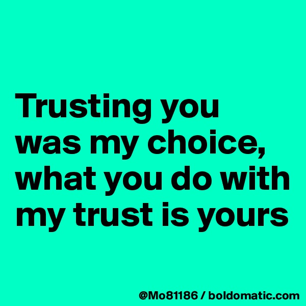 Trusting you was my choice, what you do with my trust is yours