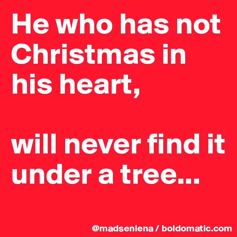 He who has not Christmas in his heart,  will never find it under a tree...