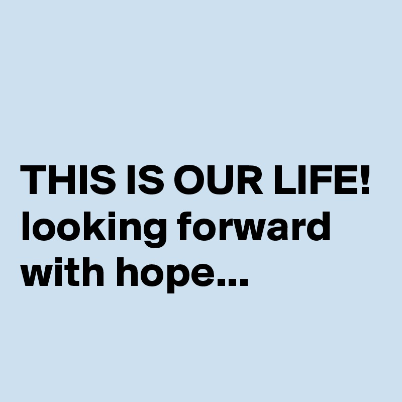 THIS IS OUR LIFE! looking forward with hope...