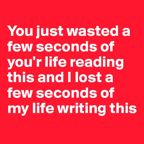 You just wasted a few seconds of you'r life reading this and I lost a few seconds of my life writing this