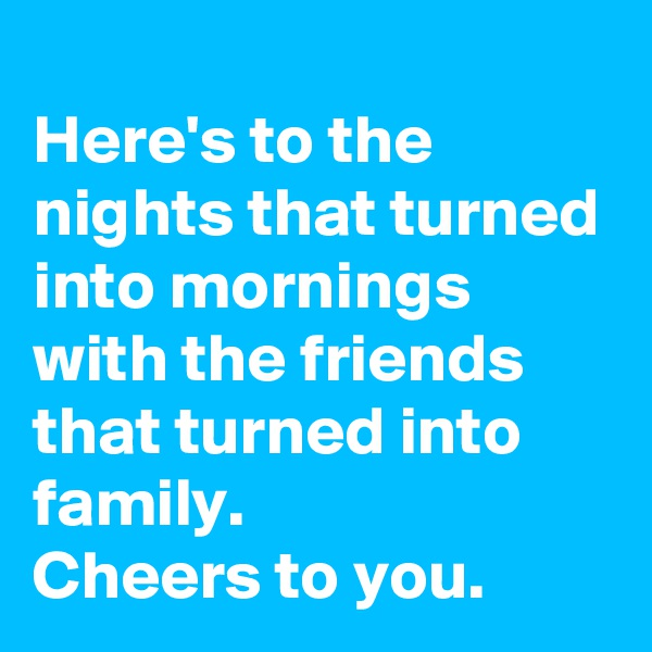 Here's to the nights that turned into mornings with the friends that turned into family. Cheers to you.